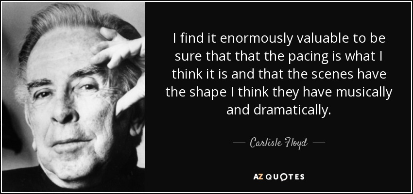 I find it enormously valuable to be sure that that the pacing is what I think it is and that the scenes have the shape I think they have musically and dramatically. - Carlisle Floyd