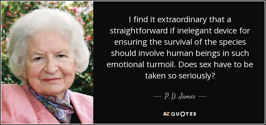 I find it extraordinary that a straightforward if inelegant device for ensuring the survival of the species should involve human beings in such emotional turmoil. Does sex have to be taken so seriously? - P. D. James