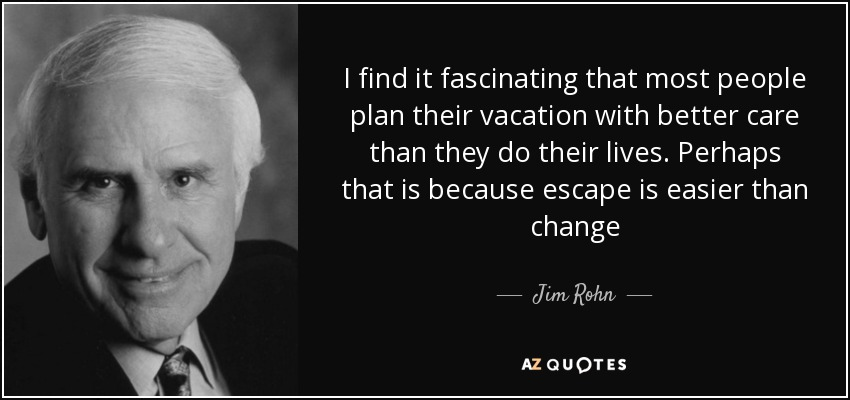 I find it fascinating that most people plan their vacation with better care than they do their lives. Perhaps that is because escape is easier than change - Jim Rohn