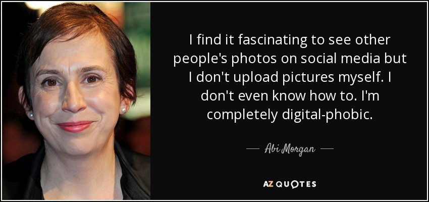 I find it fascinating to see other people's photos on social media but I don't upload pictures myself. I don't even know how to. I'm completely digital-phobic. - Abi Morgan