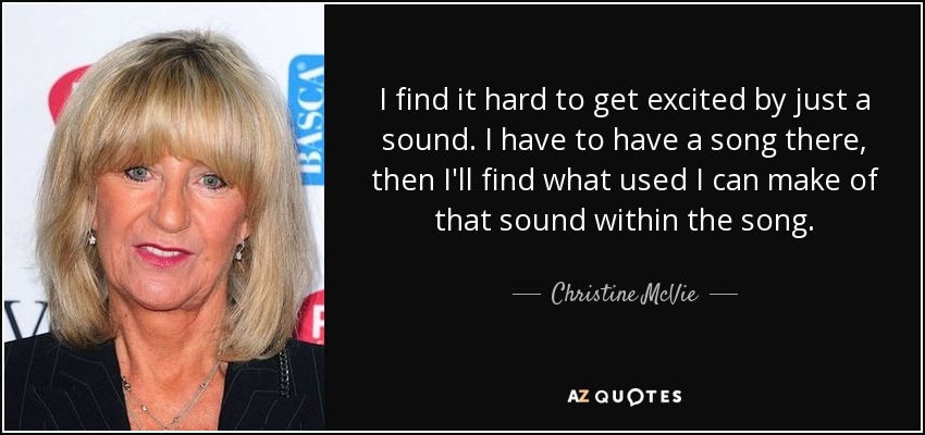 I find it hard to get excited by just a sound. I have to have a song there, then I'll find what used I can make of that sound within the song. - Christine McVie