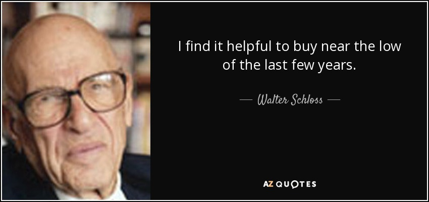 I find it helpful to buy near the low of the last few years. - Walter Schloss