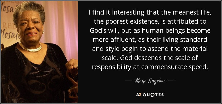 I find it interesting that the meanest life, the poorest existence, is attributed to God's will, but as human beings become more affluent, as their living standard and style begin to ascend the material scale, God descends the scale of responsibility at commensurate speed. - Maya Angelou