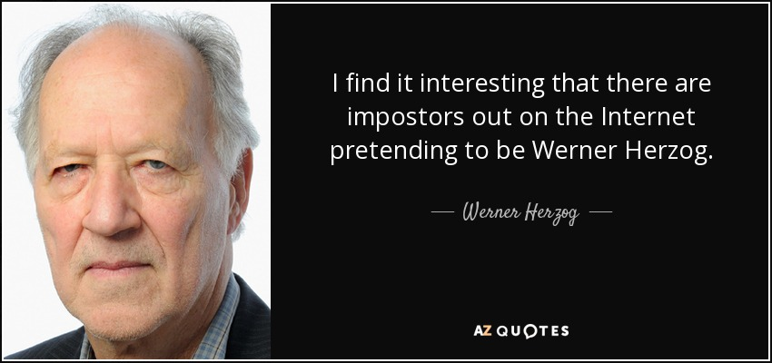 I find it interesting that there are impostors out on the Internet pretending to be Werner Herzog. - Werner Herzog