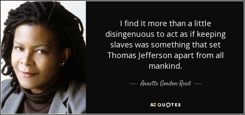 I find it more than a little disingenuous to act as if keeping slaves was something that set Thomas Jefferson apart from all mankind. - Annette Gordon-Reed
