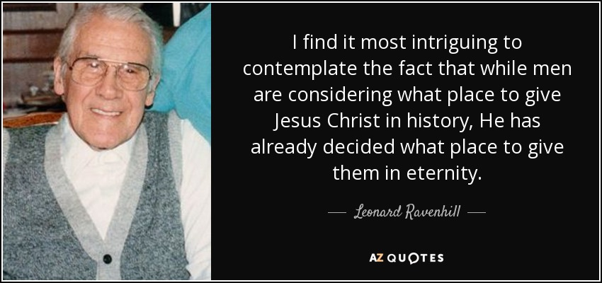 I find it most intriguing to contemplate the fact that while men are considering what place to give Jesus Christ in history, He has already decided what place to give them in eternity. - Leonard Ravenhill