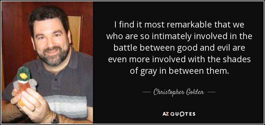 I find it most remarkable that we who are so intimately involved in the battle between good and evil are even more involved with the shades of gray in between them. - Christopher Golden