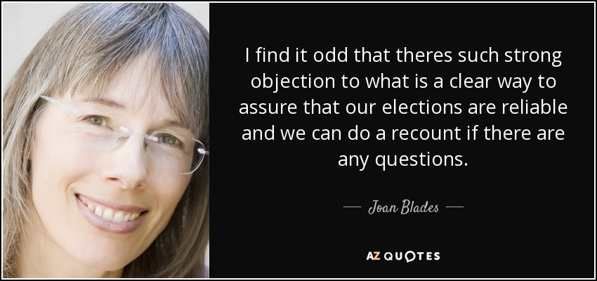 I find it odd that theres such strong objection to what is a clear way to assure that our elections are reliable and we can do a recount if there are any questions. - Joan Blades