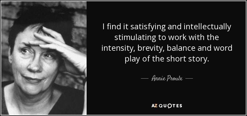I find it satisfying and intellectually stimulating to work with the intensity, brevity, balance and word play of the short story. - Annie Proulx