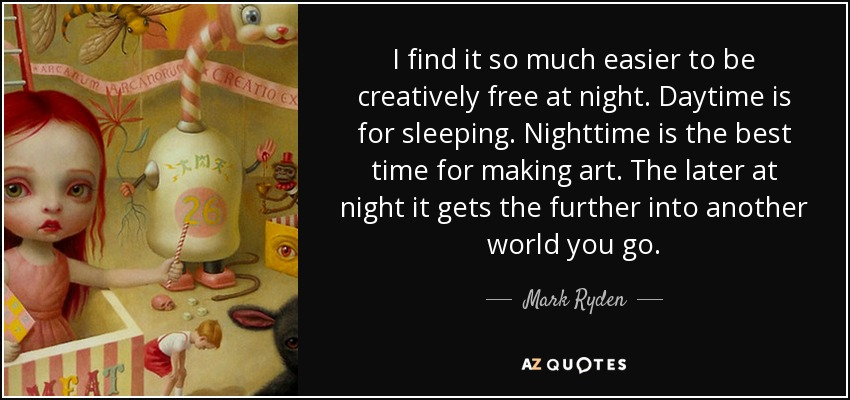 I find it so much easier to be creatively free at night. Daytime is for sleeping. Nighttime is the best time for making art. The later at night it gets the further into another world you go. - Mark Ryden