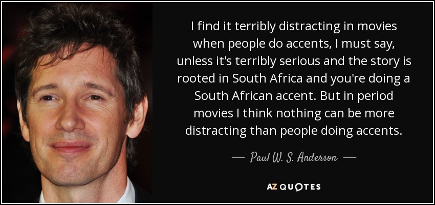 I find it terribly distracting in movies when people do accents, I must say, unless it's terribly serious and the story is rooted in South Africa and you're doing a South African accent. But in period movies I think nothing can be more distracting than people doing accents. - Paul W. S. Anderson