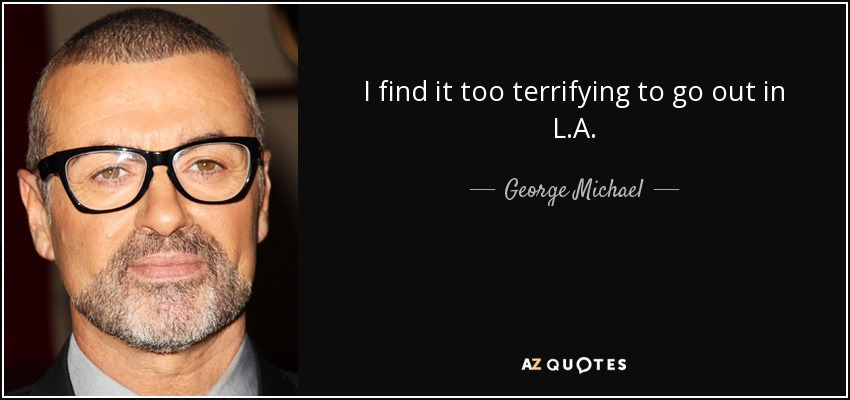I find it too terrifying to go out in L.A. - George Michael