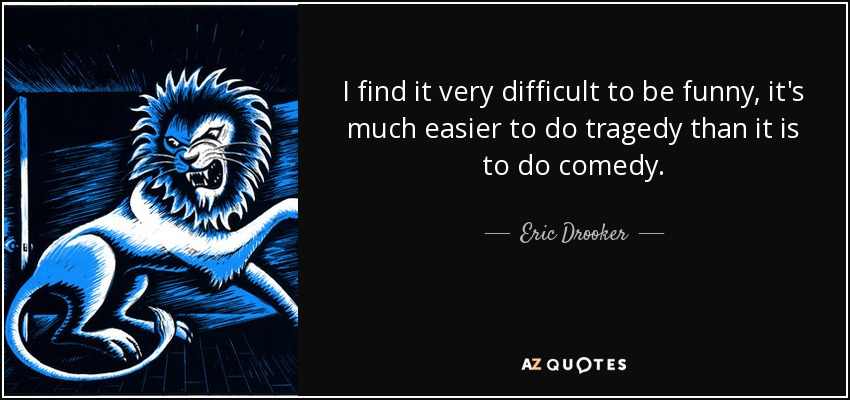 I find it very difficult to be funny, it's much easier to do tragedy than it is to do comedy. - Eric Drooker