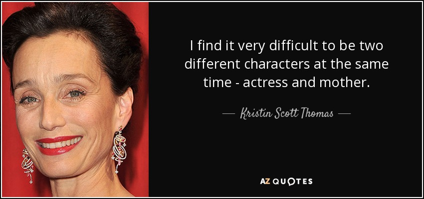 I find it very difficult to be two different characters at the same time - actress and mother. - Kristin Scott Thomas