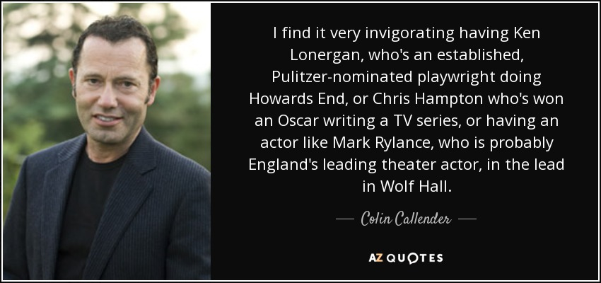 I find it very invigorating having Ken Lonergan, who's an established, Pulitzer-nominated playwright doing Howards End, or Chris Hampton who's won an Oscar writing a TV series, or having an actor like Mark Rylance, who is probably England's leading theater actor, in the lead in Wolf Hall. - Colin Callender