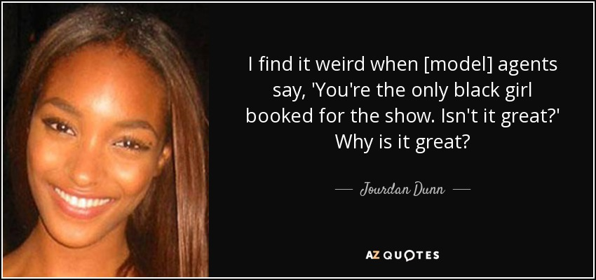 I find it weird when [model] agents say, 'You're the only black girl booked for the show. Isn't it great?' Why is it great? - Jourdan Dunn