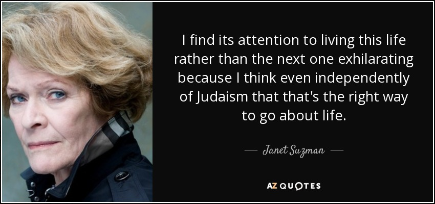 I find its attention to living this life rather than the next one exhilarating because I think even independently of Judaism that that's the right way to go about life. - Janet Suzman