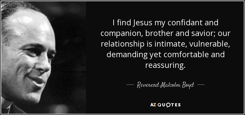 I find Jesus my confidant and companion, brother and savior; our relationship is intimate, vulnerable, demanding yet comfortable and reassuring. - Reverend Malcolm Boyd