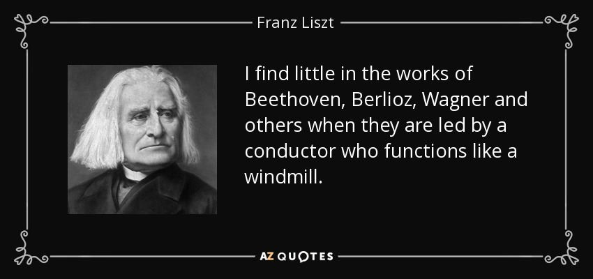 I find little in the works of Beethoven, Berlioz, Wagner and others when they are led by a conductor who functions like a windmill. - Franz Liszt