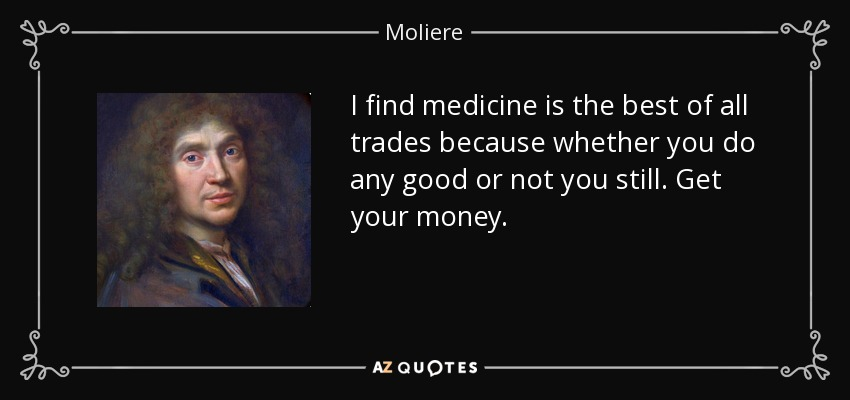 I find medicine is the best of all trades because whether you do any good or not you still. Get your money. - Moliere
