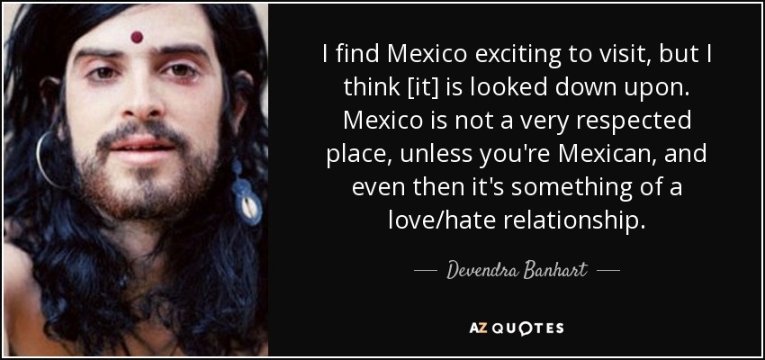 I find Mexico exciting to visit, but I think [it] is looked down upon. Mexico is not a very respected place, unless you're Mexican, and even then it's something of a love/hate relationship. - Devendra Banhart