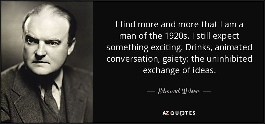 I find more and more that I am a man of the 1920s. I still expect something exciting. Drinks, animated conversation, gaiety: the uninhibited exchange of ideas. - Edmund Wilson