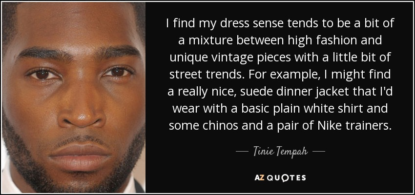 I find my dress sense tends to be a bit of a mixture between high fashion and unique vintage pieces with a little bit of street trends. For example, I might find a really nice, suede dinner jacket that I'd wear with a basic plain white shirt and some chinos and a pair of Nike trainers. - Tinie Tempah