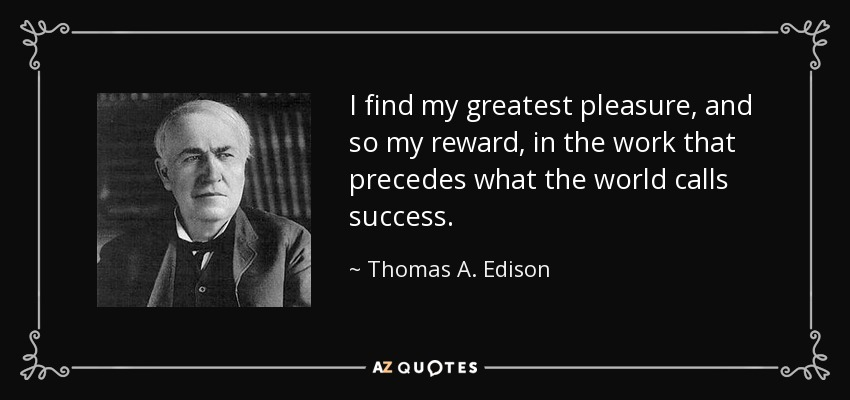 I find my greatest pleasure, and so my reward, in the work that precedes what the world calls success. - Thomas A. Edison