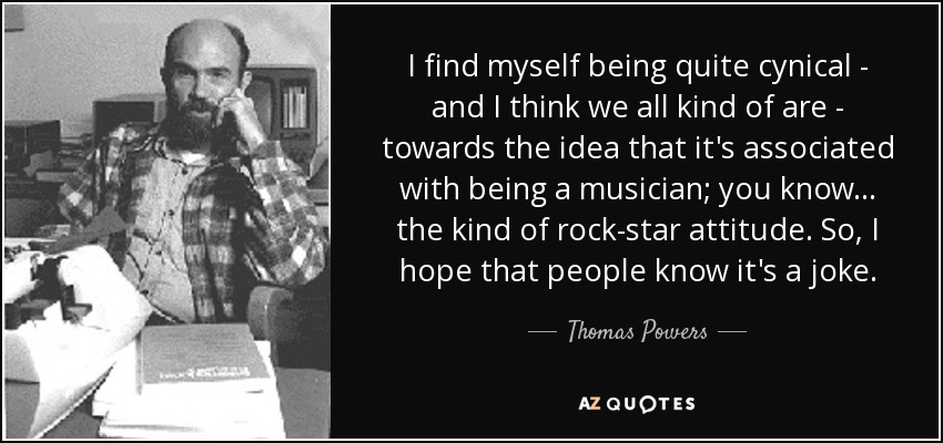I find myself being quite cynical - and I think we all kind of are - towards the idea that it's associated with being a musician; you know... the kind of rock-star attitude. So, I hope that people know it's a joke. - Thomas Powers
