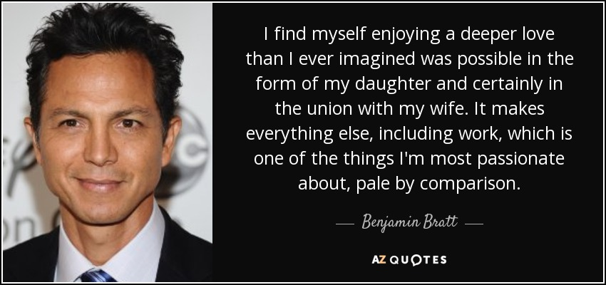 I find myself enjoying a deeper love than I ever imagined was possible in the form of my daughter and certainly in the union with my wife. It makes everything else, including work, which is one of the things I'm most passionate about, pale by comparison. - Benjamin Bratt