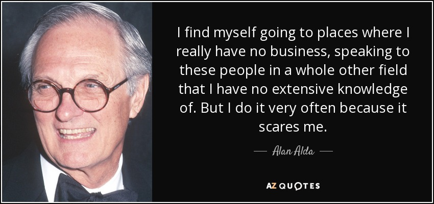 I find myself going to places where I really have no business, speaking to these people in a whole other field that I have no extensive knowledge of. But I do it very often because it scares me. - Alan Alda