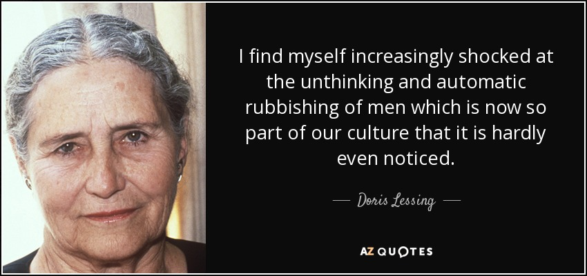 I find myself increasingly shocked at the unthinking and automatic rubbishing of men which is now so part of our culture that it is hardly even noticed. - Doris Lessing