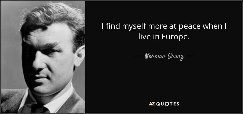 I find myself more at peace when I live in Europe. - Norman Granz