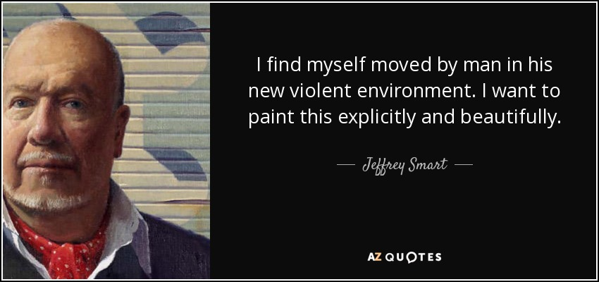I find myself moved by man in his new violent environment. I want to paint this explicitly and beautifully. - Jeffrey Smart