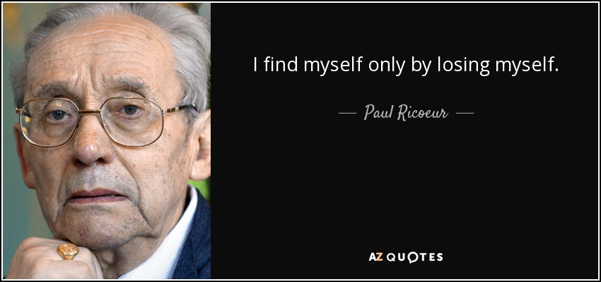 I find myself only by losing myself. - Paul Ricoeur
