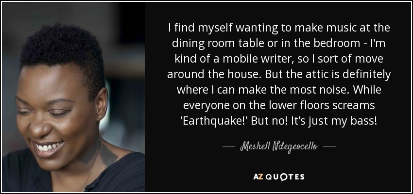 I find myself wanting to make music at the dining room table or in the bedroom - I'm kind of a mobile writer, so I sort of move around the house. But the attic is definitely where I can make the most noise. While everyone on the lower floors screams 'Earthquake!' But no! It's just my bass! - Meshell Ndegeocello