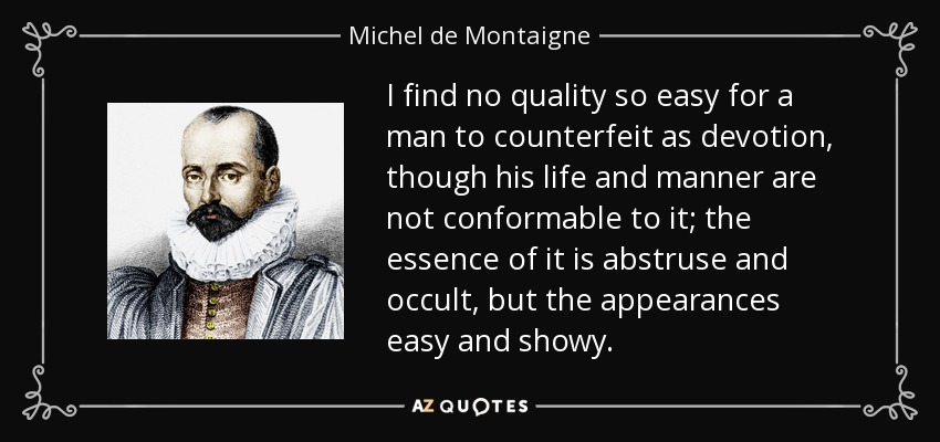 I find no quality so easy for a man to counterfeit as devotion, though his life and manner are not conformable to it; the essence of it is abstruse and occult, but the appearances easy and showy. - Michel de Montaigne