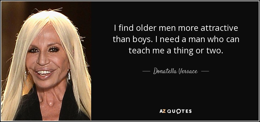 I find older men more attractive than boys. I need a man who can teach me a thing or two. - Donatella Versace