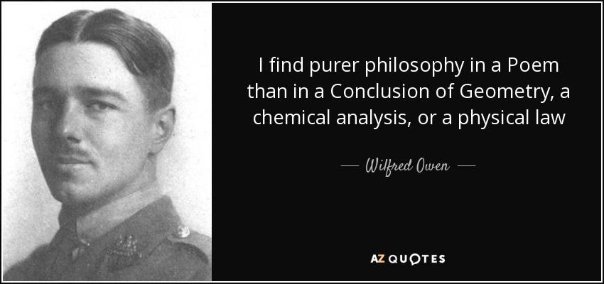 I find purer philosophy in a Poem than in a Conclusion of Geometry, a chemical analysis, or a physical law - Wilfred Owen
