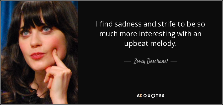I find sadness and strife to be so much more interesting with an upbeat melody. - Zooey Deschanel