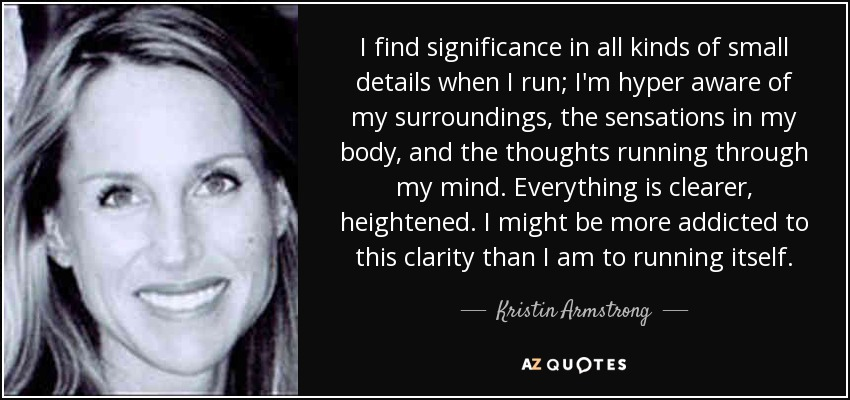 I find significance in all kinds of small details when I run; I'm hyper aware of my surroundings, the sensations in my body, and the thoughts running through my mind. Everything is clearer, heightened. I might be more addicted to this clarity than I am to running itself. - Kristin Armstrong
