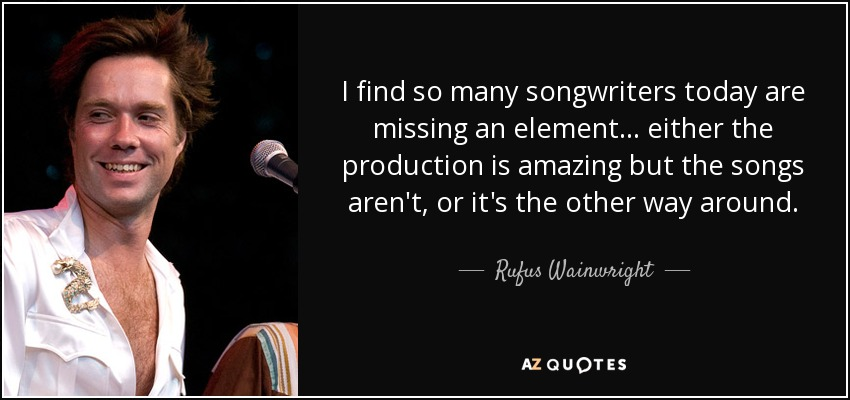 I find so many songwriters today are missing an element... either the production is amazing but the songs aren't, or it's the other way around. - Rufus Wainwright