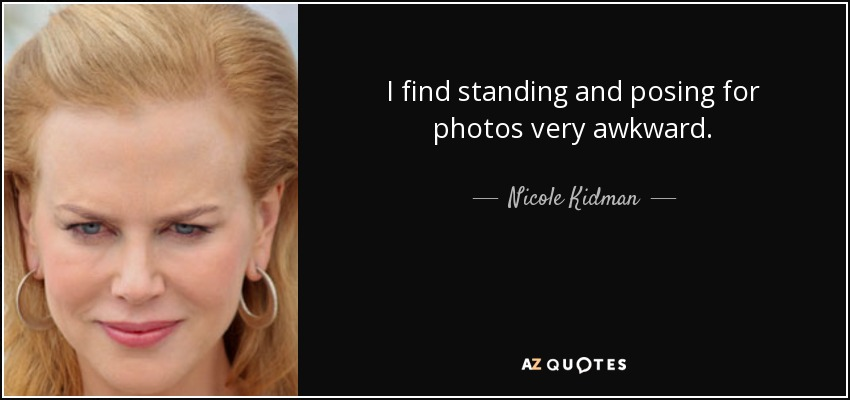 I find standing and posing for photos very awkward. - Nicole Kidman
