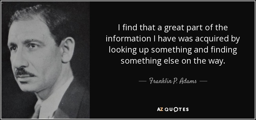 I find that a great part of the information I have was acquired by looking up something and finding something else on the way. - Franklin P. Adams