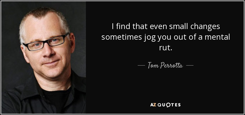 I find that even small changes sometimes jog you out of a mental rut. - Tom Perrotta