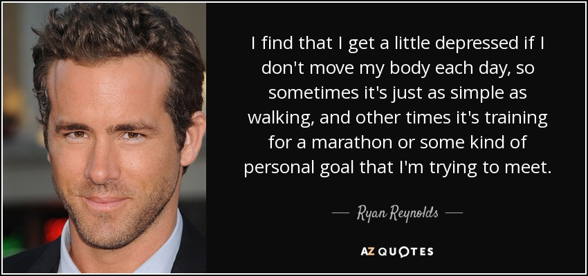 I find that I get a little depressed if I don't move my body each day, so sometimes it's just as simple as walking, and other times it's training for a marathon or some kind of personal goal that I'm trying to meet. - Ryan Reynolds