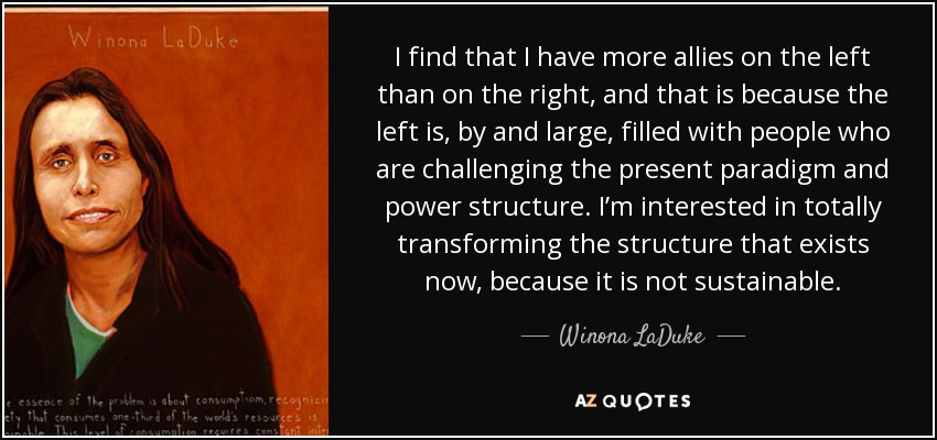 I find that I have more allies on the left than on the right, and that is because the left is, by and large, filled with people who are challenging the present paradigm and power structure. I'm interested in totally transforming the structure that exists now, because it is not sustainable. - Winona LaDuke