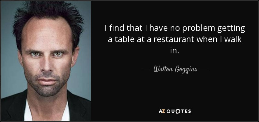 I find that I have no problem getting a table at a restaurant when I walk in. - Walton Goggins
