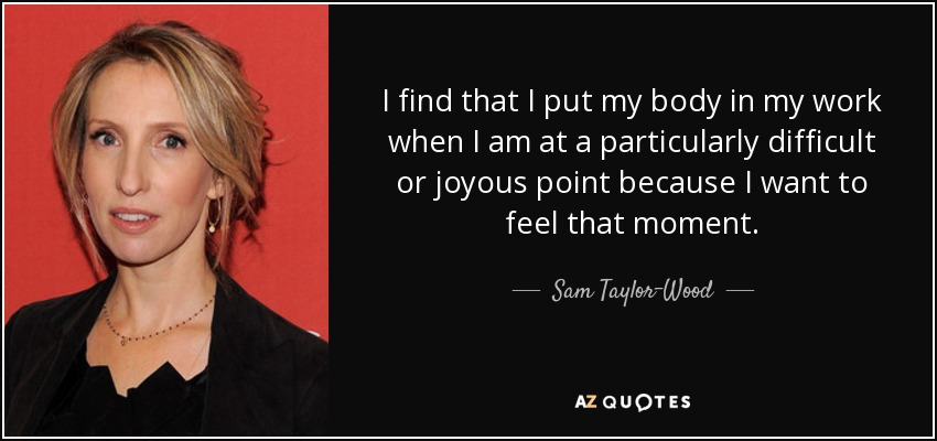 I find that I put my body in my work when I am at a particularly difficult or joyous point because I want to feel that moment. - Sam Taylor-Wood