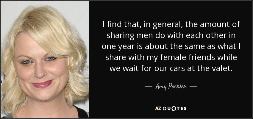 I find that, in general, the amount of sharing men do with each other in one year is about the same as what I share with my female friends while we wait for our cars at the valet. - Amy Poehler